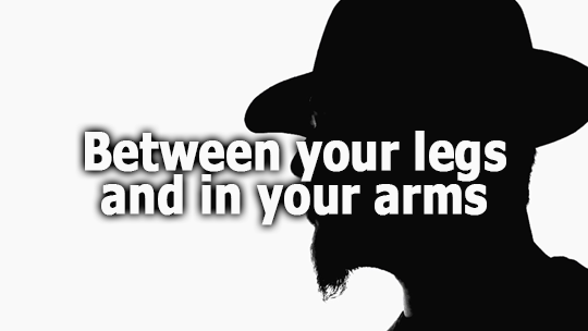 Between your legs and in your arms