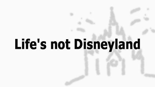 Life's not Disneyland